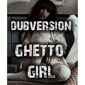 Play & Download Ghetto Girl by Dubversion | Napster
