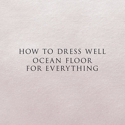 Ocean Floor For Everything - Single by How To Dress Well