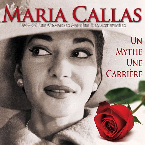 Maria Callas, un mythe, une carrière (1949-1959, les grandes années remasterisées) von Maria Callas