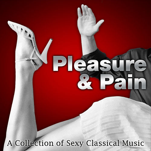 Play & Download Pleasure & Pain - A Collection of Sexy Classical Music by Various Artists | Napster