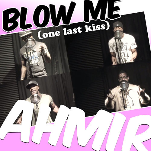 Blow Me (One Last Kiss) by Ahmir