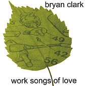 Play & Download Work Songs of Love by Bryan Clark | Napster