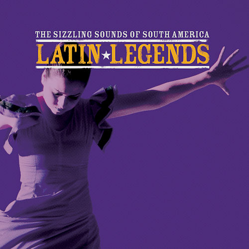 Latin Legends … The Sizzling Sounds of South America by Various Artists
