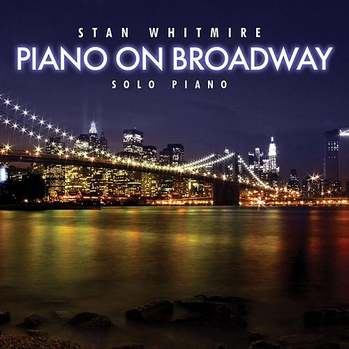 Piano On Broadway: 30 Classic Broadway Songs On Solo Piano by Stan Whitmire