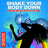 Shake Your Body Down, Vol. 4 - House Music With Attitude by Various Artists