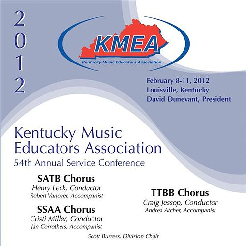 Play & Download 2012 Kentucky Music Educators Association (KMEA): All-State SATB Chorus, All-State SSAA Chorus & All-State TTBB Chorus by Various Artists | Napster