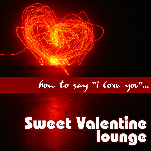 Play & Download How to Say 'I Love You'... Sweet Valentine Lounge by Various Artists   Napster