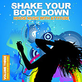 Play & Download Shake Your Body Down Vol. 3 - House Music With Attitude by Various Artists | Napster