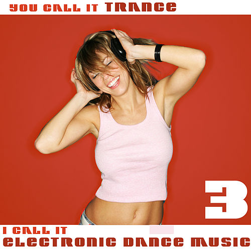 Play & Download You Call It Trance, I Call It Electronic Dance Music 3 by Various Artists | Napster