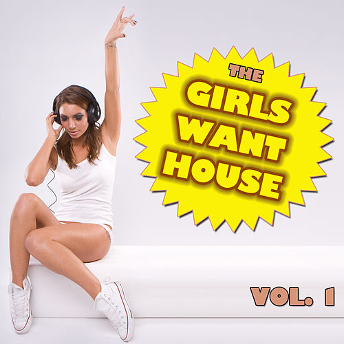 Play & Download The Girls Want House Vol. 1 by Various Artists | Napster