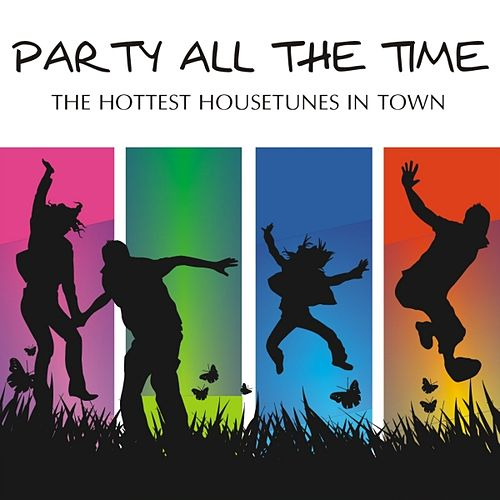 Play & Download Party All The Time - The Hottest House Tunes In Town by Various Artists | Napster