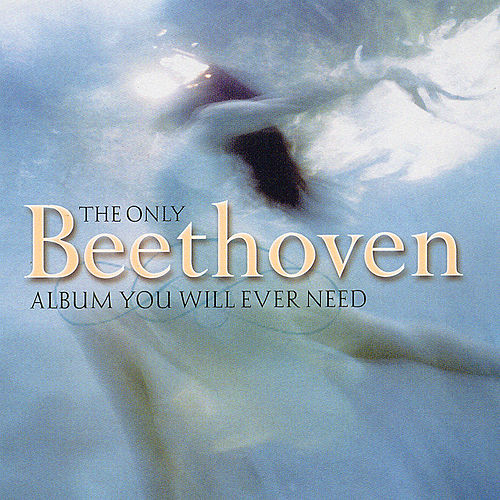 Play & Download The Only Beethoven Album You Will Ever Need by Ludwig van Beethoven | Napster