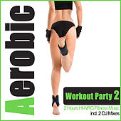 Aerobic Workout Party 2 - 2 Hours HI-NRG Fitness Music (Incl. 2 DJ Mixes) by Various Artists