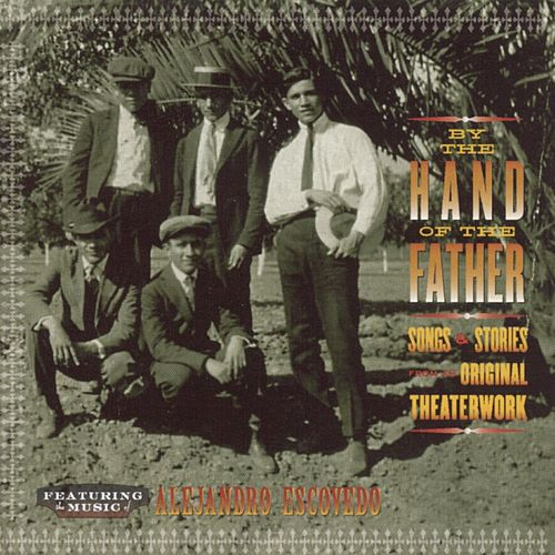 Play & Download By The Hand Of The Father: Songs & Stories From The Original Theaterwork by Alejandro Escovedo | Napster