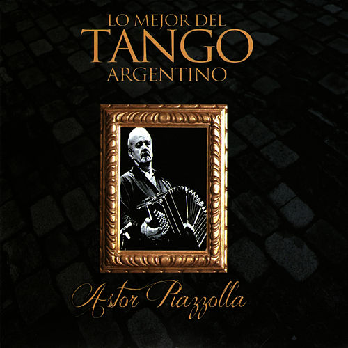 Play & Download Lo Mejor del Tango Argentino: Astor Piazzolla by Astor Piazzolla | Napster