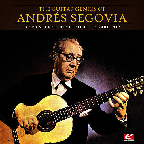 The Guitar Genius Of Andrés Segovia (Remastered Historical Recording) by Andres Segovia