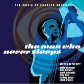 Play & Download The Man Who Never Sleeps - The Music of Charles Mingus by Various Artists | Napster