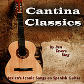 Cantina Classics (Mexico's Iconic Songs on Spanish Guitar) by Ben Tavera King