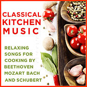 Play & Download Classical Kitchen Music: Relaxing Songs For Cooking By Beethoven, Mozart, Bach And Schubert by Various Artists | Napster