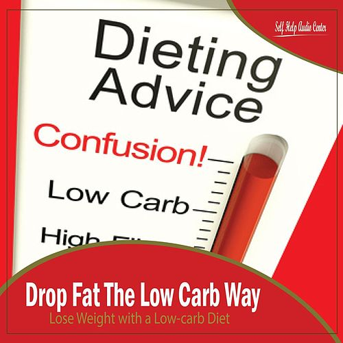Drop Fat The Low Carb Way: Lose Weight with a Low-carb Diet by Self Help Audio Center