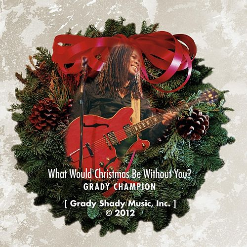 Play & Download What Would Christmas Be Without You? by Grady Champion | Napster