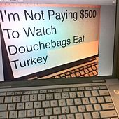 I'm Not Paying $500 to Watch Douchebags Eat Turkey by Dragon Boy Suede