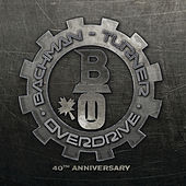 Bachman Turner Overdrive: 40th Anniversary by Bachman-Turner Overdrive