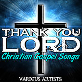 Thank You Lord: Christian Gospel Songs by Various Artists