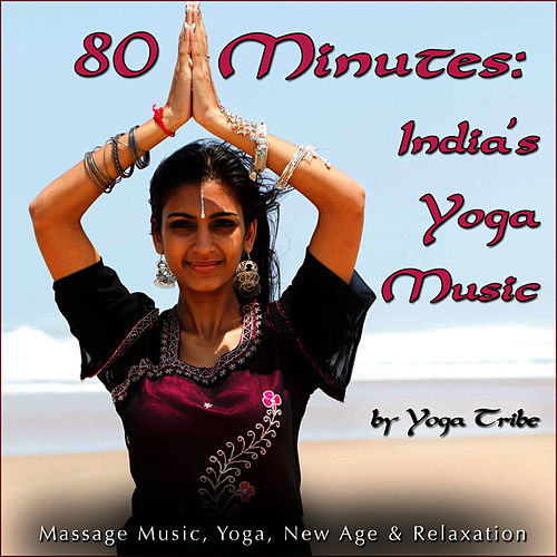 80 Minutes: India's Yoga Music (Massage Music, Yoga, New Age & Relaxation) by Yoga Tribe
