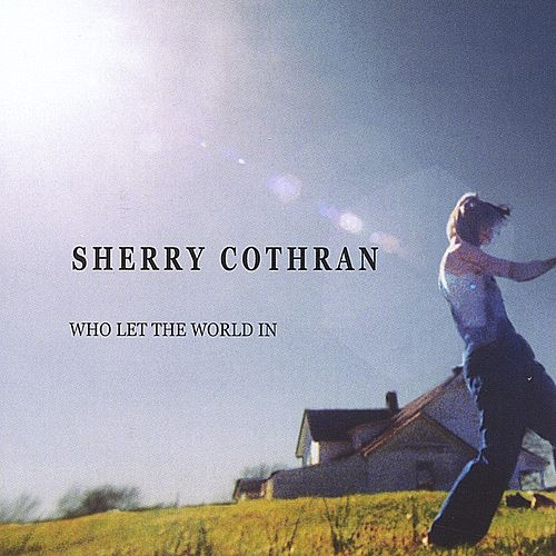 Who Let The World In by Sherry Cothran