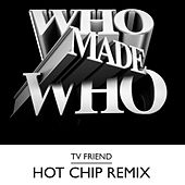 TV Friend (Hot Chip RMXS) by WhoMadeWho