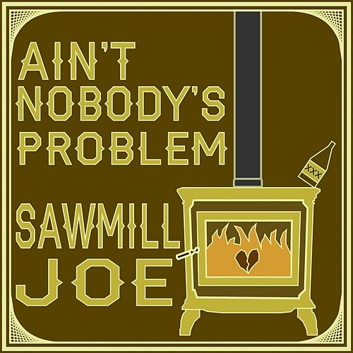 Ain't Nobody's Problem by Sawmill Joe