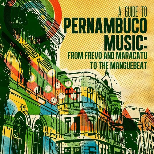 Play & Download A Guide to Pernambuco Music: From Frevo and Maracatu to the Manguebeat by Various Artists | Napster