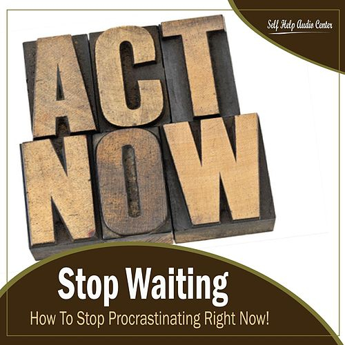 Stop Waiting: How To Stop Procrastinating Right Now! by Self Help Audio Center