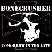 Tomorrow Is Too Late by Bonecrusher