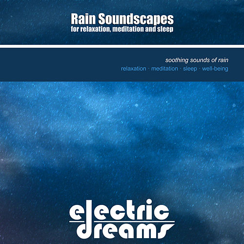 Rain Soundscapes For Relaxation, Meditation And Sleep by Electric Dreams