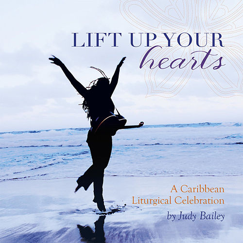Play & Download Lift Up Your Hearts - A Caribbean Liturgical Celebration by Judy Bailey | Napster