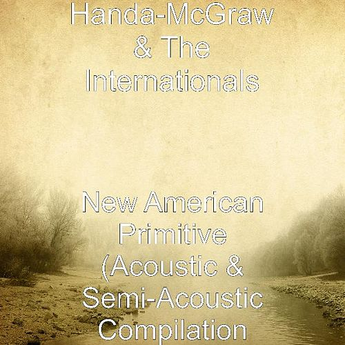 Play & Download New American Primitive (Acoustic & Semi-Acoustic Compilation by Handa-McGraw and the Internationals  | Napster
