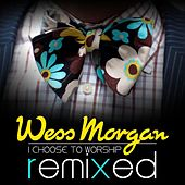 I Choose to Worship Remixed by Wess Morgan