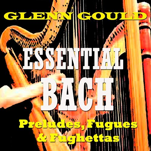 Play & Download Essential Bach: Preludes, Fugues & Fughettas by Glenn Gould | Napster