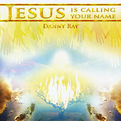 Jesus Is Calling Your Name by Danny Ray