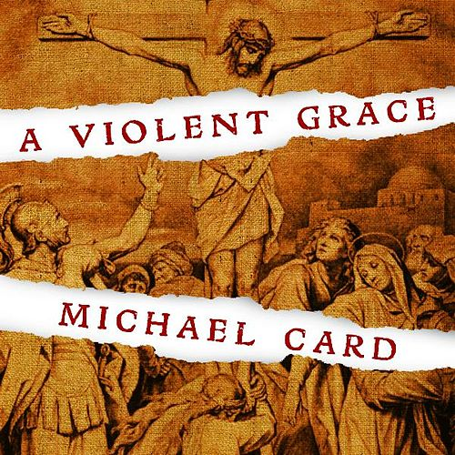 Play & Download A Violent Grace by Michael Card | Napster