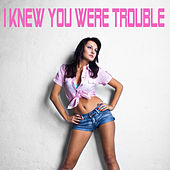 I Knew You Were Trouble by I Knew You Were Trouble