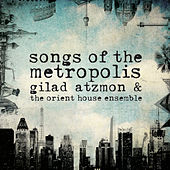 Play & Download Songs of the Metropolis by Gilad Atzmon & The Orient House Ensemble | Napster