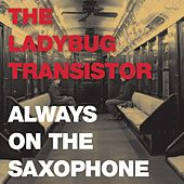 Play & Download Always on the Saxophone by Ladybug Transistor | Napster