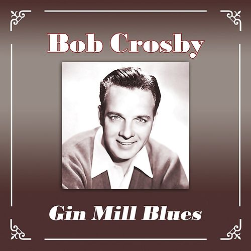 Play & Download Gin Mill Blues by Bob Crosby | Napster