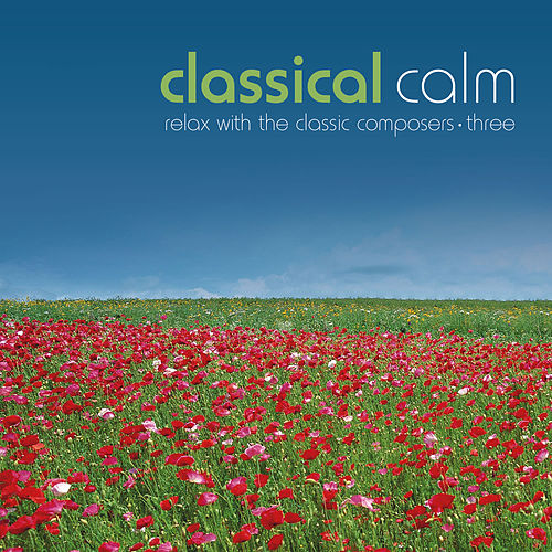 Classical Calm… Relax With The Classic Composers, Vol. 3 by Various Artists