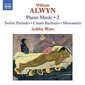 Alwyn, W.: Piano Music, Vol. 2  - 12 Preludes / Contes Barbares / Movements by Ashley Wass