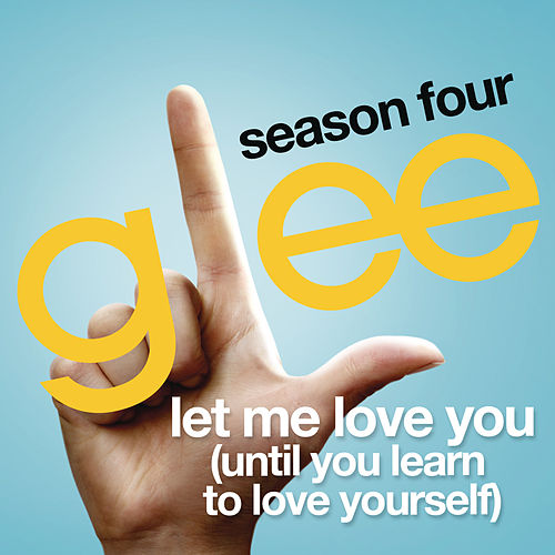 Let Me Love You (Until You Learn To Love Yourself) (Glee Cast Version) by Glee Cast
