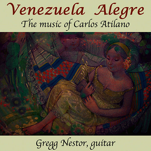 Venezuela Alegre: The Music of Carlos Atilano by Gregg Nestor